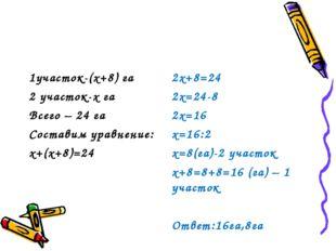 1участок-(х+8) га 2 участок-х га Всего – 24 га Составим уравнение: х+(х+8)=24