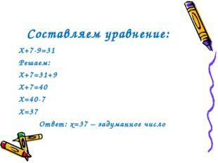Составляем уравнение: Х+7-9=31 Решаем: Х+7=31+9 Х+7=40 Х=40-7 Х=37 Ответ: х=3