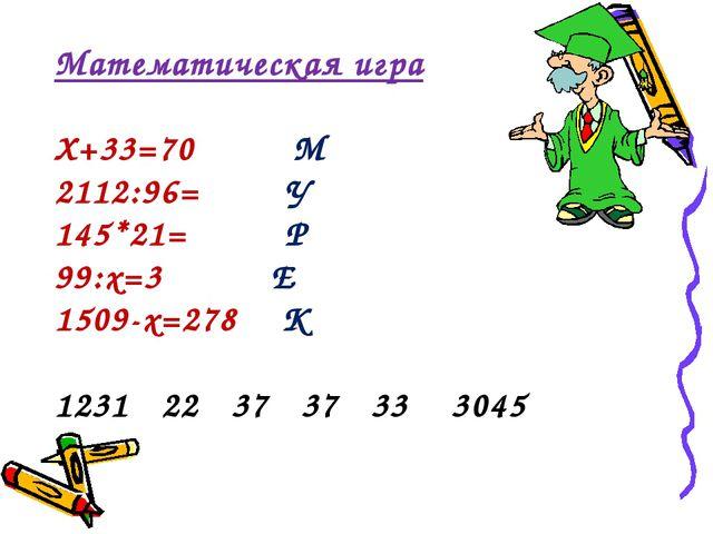 Математическая игра Х+33=70 М 2112:96= У 145*21= Р 99:х=3 Е 1509-х=278 К 1231...