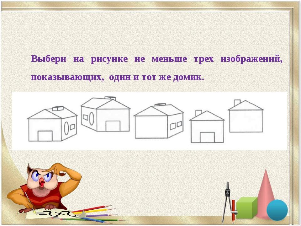 Выбери на рисунке не меньше трех изображений, показывающих, один и тот же дом...