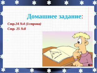 Стр.24 №4 (1строка) Стр. 25 №8 Домашнее задание:
