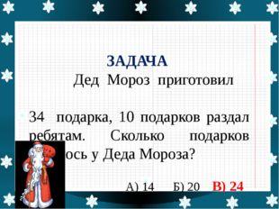 ЗАДАЧА Дед Мороз приготовил 34 подарка, 10 подарков раздал ребятам. Сколько