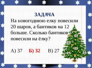 ЗАДАЧА На новогоднюю елку повесили 20 шаров, а бантиков на 12 больше. Сколько