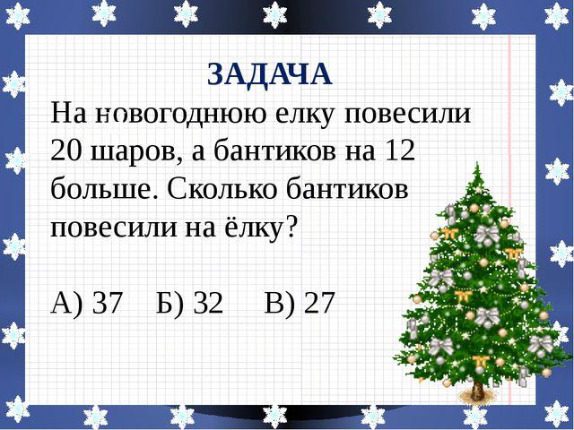 ЗАДАЧА На новогоднюю елку повесили 20 шаров, а бантиков на 12 больше. Сколько...