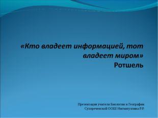 Презентация учителя Биологии и Географии Сухореченской ООШ Нигматуллина Р.Р.