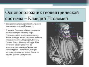 Основоположник геоцентрической системы – Клавдий Птолемей Знаменитый алексан