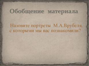 Назовите портреты М.А.Врубеля, с которыми мы вас познакомили?