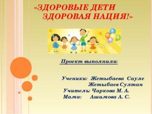 «ЗДОРОВЫЕ ДЕТИ ЗДОРОВАЯ НАЦИЯ!» Проект выполнили: Ученики: Жетыбаева Сауле Же