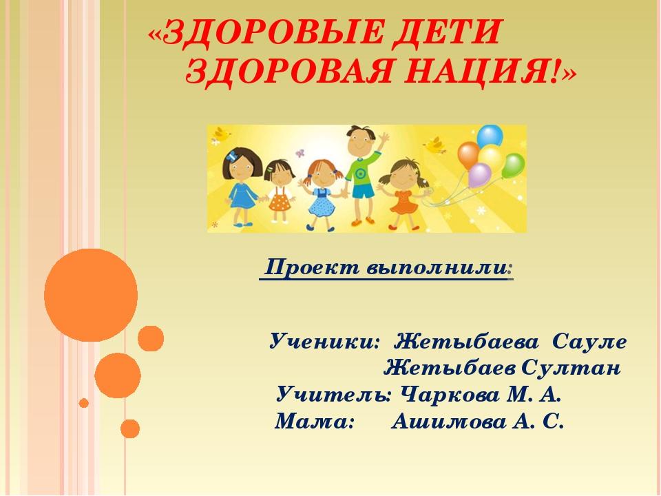 «ЗДОРОВЫЕ ДЕТИ ЗДОРОВАЯ НАЦИЯ!» Проект выполнили: Ученики: Жетыбаева Сауле Же...