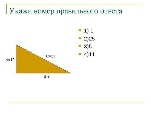 Укажи номер правильного ответа 1) 1 2)25 3)5 4)11 В-? А=12 С=13