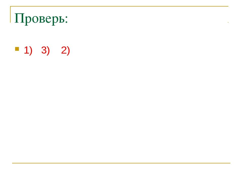 Проверь: 1) 3) 2)