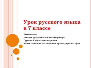 Урок русского языка в 7 классе Выполнила: учитель русского языка и литературы