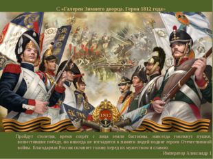 С «Галереи Зимнего дворца. Герои 1812 года» Пройдут столетия, время сотрёт с
