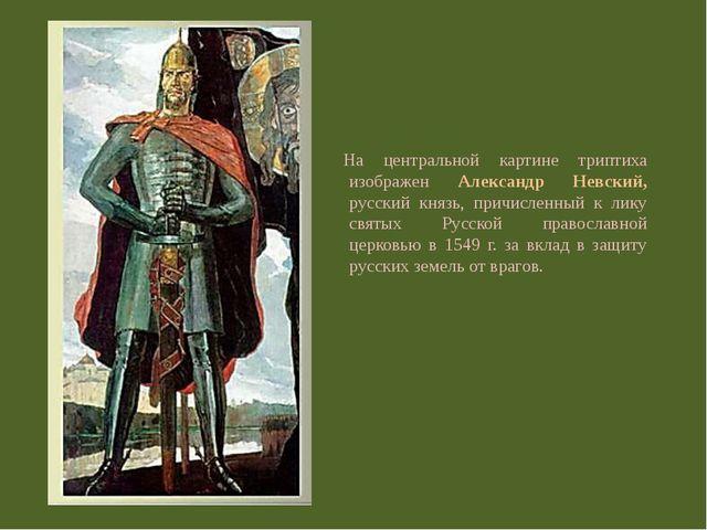 На центральной картине триптиха изображен Александр Невский, русский князь, п...