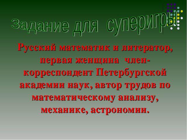 Русский математик и литератор, первая женщина член-корреспондент Петербургско...