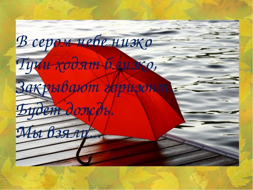 В сером небе низко Тучи ходят близко, Закрывают горизонт. Будет дождь. Мы взя...