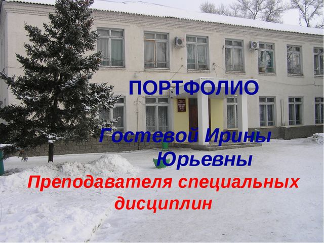 ПОРТФОЛИО Гостевой Ирины Юрьевны Преподавателя специальных дисциплин