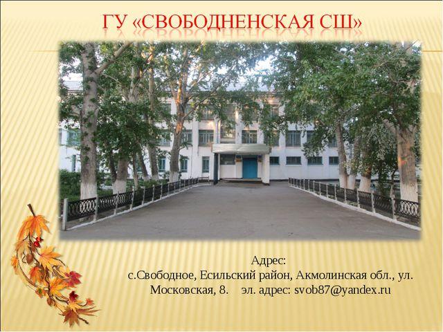 Адрес: с.Свободное, Есильский район, Акмолинская обл., ул. Московская, 8. эл....
