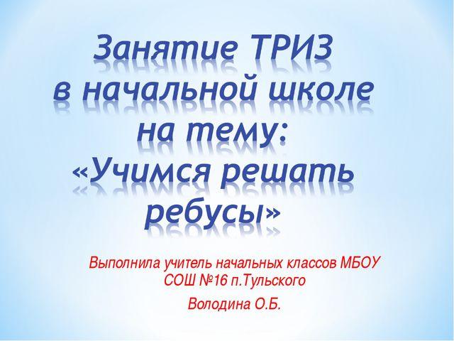 Выполнила учитель начальных классов МБОУ СОШ №16 п.Тульского Володина О.Б.