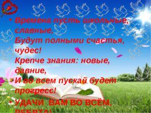 Времена пусть школьные, славные, Будут полными счастья, чудес! Крепче знания