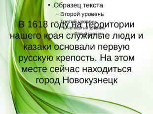 В 1618 году на территории нашего края служилые люди и казаки основали первую