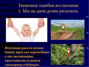 Типичные ошибки воспитания: 1. Мынедаем детям рисковать. Исключая риск изж