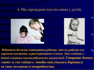 4. Мызарождаем чувство вины у детей. Родители должны показывать ребенку, ч
