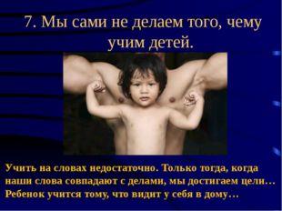 7. Мысами неделаем того, чему учим детей. Учить на словах недостаточно. Тол