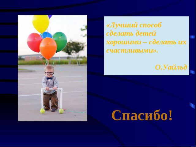 Спасибо! «Лучшийспособ сделать детей хорошими – сделать ихсчастливыми». О.Уай...