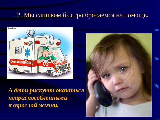 . 2. Мыслишком быстро бросаемся напомощь. А дети рискуют оказаться неприспо...