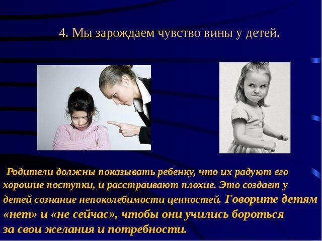 4. Мызарождаем чувство вины у детей. Родители должны показывать ребенку, ч...