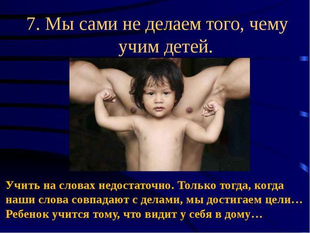 7. Мысами неделаем того, чему учим детей. Учить на словах недостаточно. Тол...