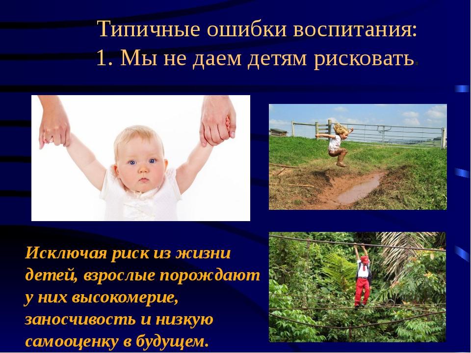 Типичные ошибки воспитания: 1. Мынедаем детям рисковать. Исключая риск изж...