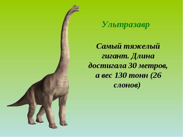 Ультразавр Самый тяжелый гигант. Длина достигала 30 метров, а вес 130 тонн (2...
