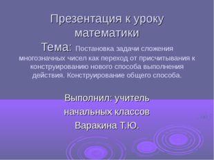 Презентация к уроку математики Тема: Постановка задачи сложения многозначных