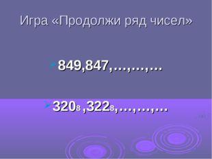 Игра «Продолжи ряд чисел» 849,847,…,…,… 3208 ,3228,…,…,…