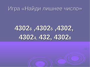 Игра «Найди лишнее число» 43026 ,43025 ,4302, 43024, 432, 43028