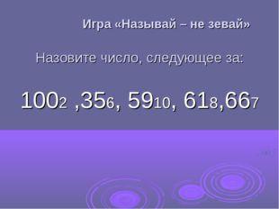 Игра «Называй – не зевай» Назовите число, следующее за: 1002 ,356, 5910, 618