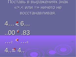 Поставь в выражениях знак «>,< или =» ничего не восстанавливая. 4… * 6… ..00