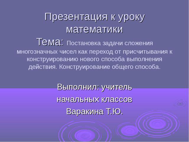 Презентация к уроку математики Тема: Постановка задачи сложения многозначных...