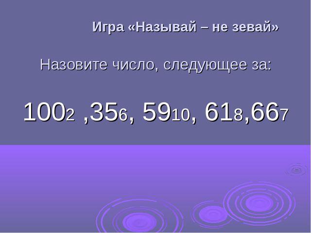 Игра «Называй – не зевай» Назовите число, следующее за: 1002 ,356, 5910, 618...