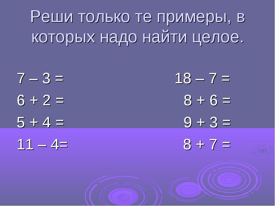 Реши только те примеры, в которых надо найти целое. 7 – 3 = 18 – 7 = 6 + 2 =...