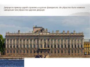 Дворци по приказу царей строились и для их фаворитотв. Их убраство было немен