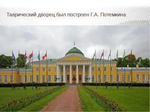 Таврический дворец был построен Г.А. Потемкина