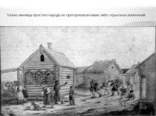 Только жилища простого народа не претерпевали каких либо серьезных изменений