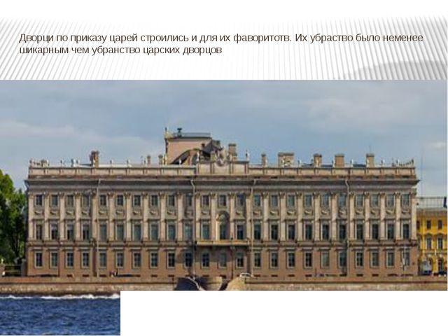 Дворци по приказу царей строились и для их фаворитотв. Их убраство было немен...