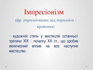 Імпресіонізм (фр. impressionisme, від impression - враження) - художній стиль