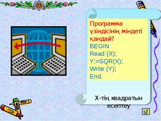 Программа үзіндісінің міндеті қандай? BEGIN Read (X); Y:=SQR(X); Write (Y); E...