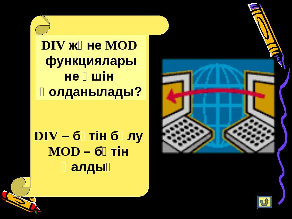 DIV және MOD функциялары не үшін қолданылады? DIV – бүтін бөлу MOD – бүтін қа...