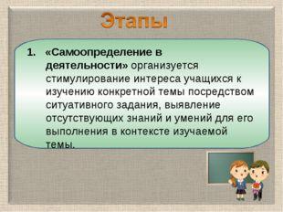 1. «Самоопределение в деятельности»организуется стимулирование интереса учащ